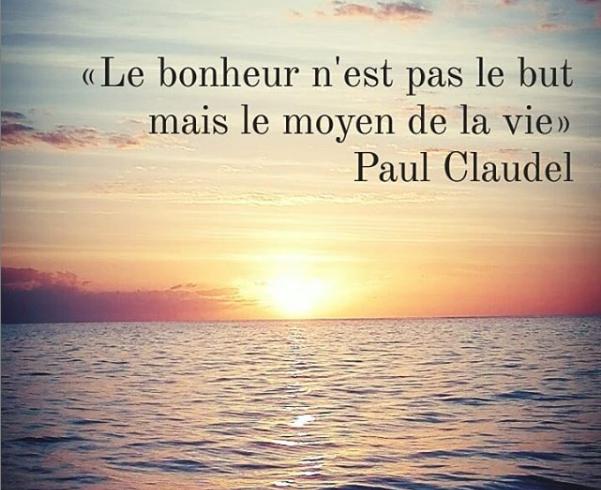 """""""Le bonheur n'est pas le but mais le moyen de la vie"""". - Paul Claudel"""